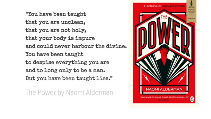 """""""You have been taught that you are unclean, that you are not holy, that your body is impure and could never harbour the divine. You have been taught to despise everything you are and to long only to be a man. But you have been taught lies."""" quote from The Power by Naomi Alderman"""