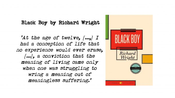 book cover of black boy by richard wright and quote: 'At the age of twelve, [...,] I had a conception of life that no experience would ever erase, [...], a conviction that the meaning of living came only when one was struggling to wring a meaning out of meaningless suffering.'