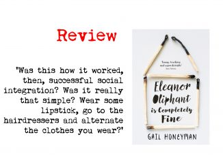 Eleanor Oliphant is Completely Fine by Gail Honeyman cover and quote: 'Was this how it worked, then, successful social integration? Was it really that simple? Wear some lipstick, go to the hairdressers and alternate the clothes you wear?'