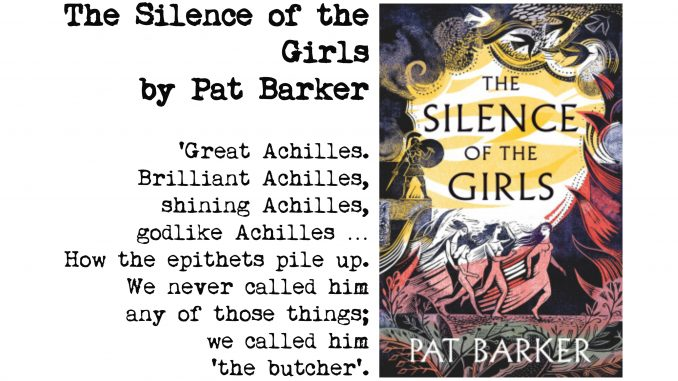 cover of the silence of the girls by pat barker and quote: 'Great Achilles. Brilliant Achilles, shining Achilles, godlike Achilles … How the epithets pile up. We never called him any of those things; we called him 'the butcher'.