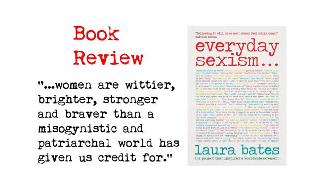 """book review of everyday sexism by laura bates and quote: """"...women are wittier, brighter, stronger and braver than a misogynistic and patriarchal world has given us credit for."""""""