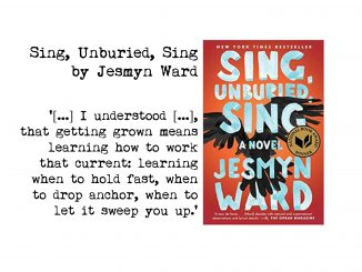 cover of Sing, Unburied, Sing by Jesmyn Ward and quote: '[...] I understood [...], that getting grown means learning how to work that current: learning when to hold fast, when to drop anchor, when to let it sweep you up.'