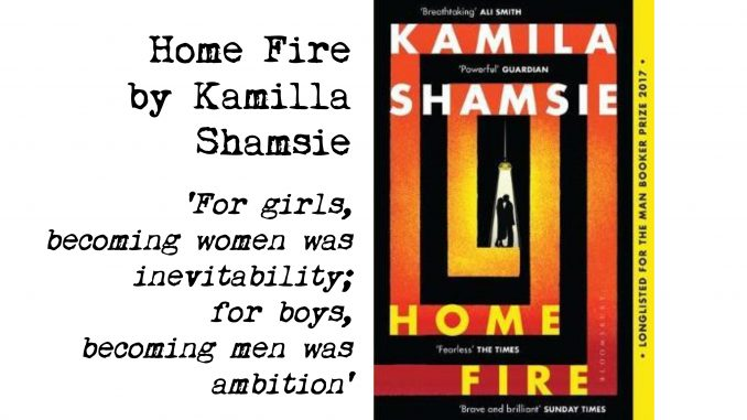cover of home fire by kamilla shamsie and quote: For girls, becoming women was inevitability; for boys, becoming men was ambition