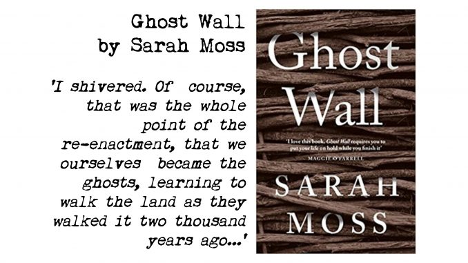 Cover of Ghost Wall by Sarah Moss and quote: 'I shivered. Of course, that was the whole point of the re-enactment, that we ourselves became the ghosts, learning to walk the land as they walked it two thousand years ago..'